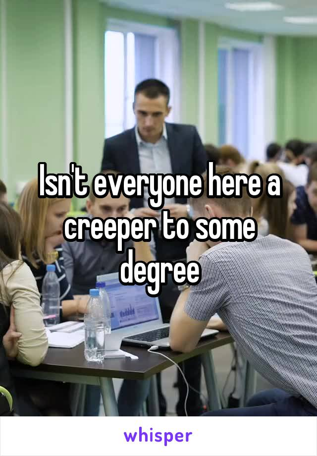 Isn't everyone here a creeper to some degree