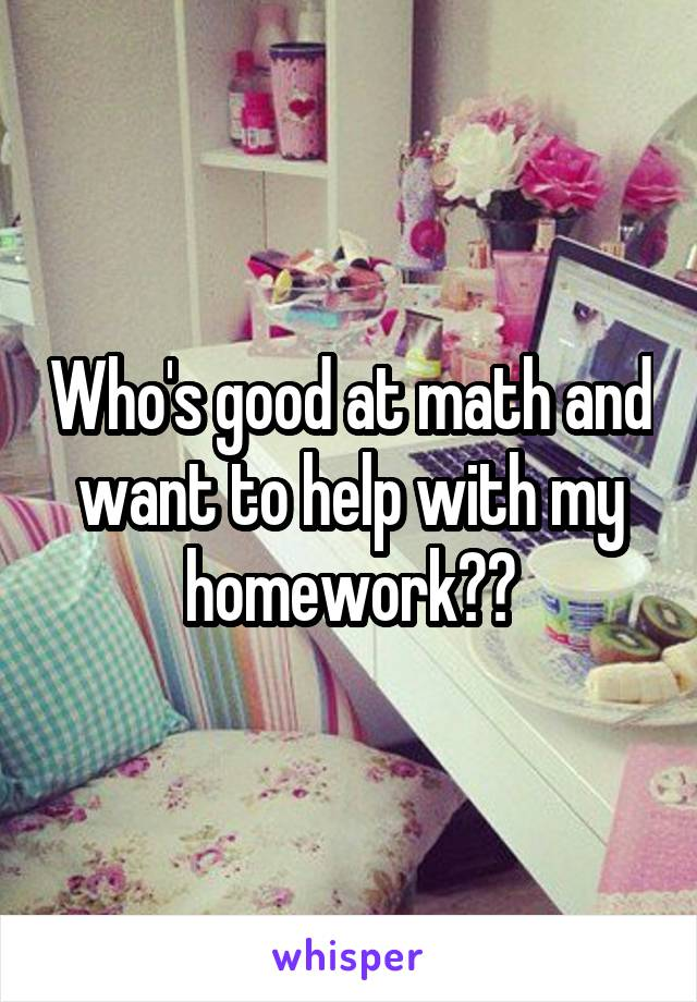 Who's good at math and want to help with my homework??