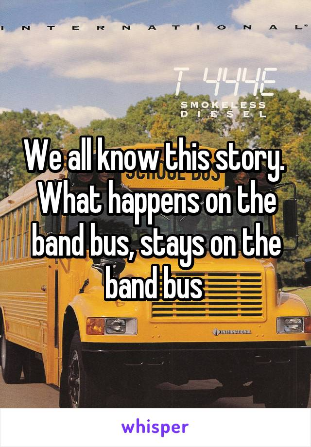 We all know this story.  What happens on the band bus, stays on the band bus