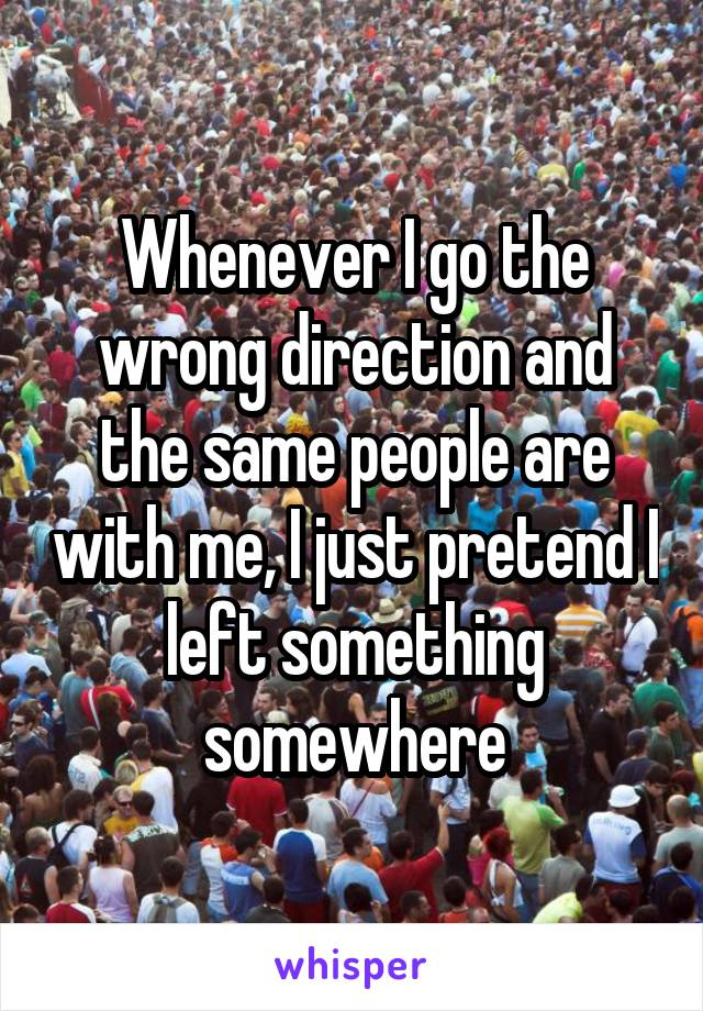 Whenever I go the wrong direction and the same people are with me, I just pretend I left something somewhere