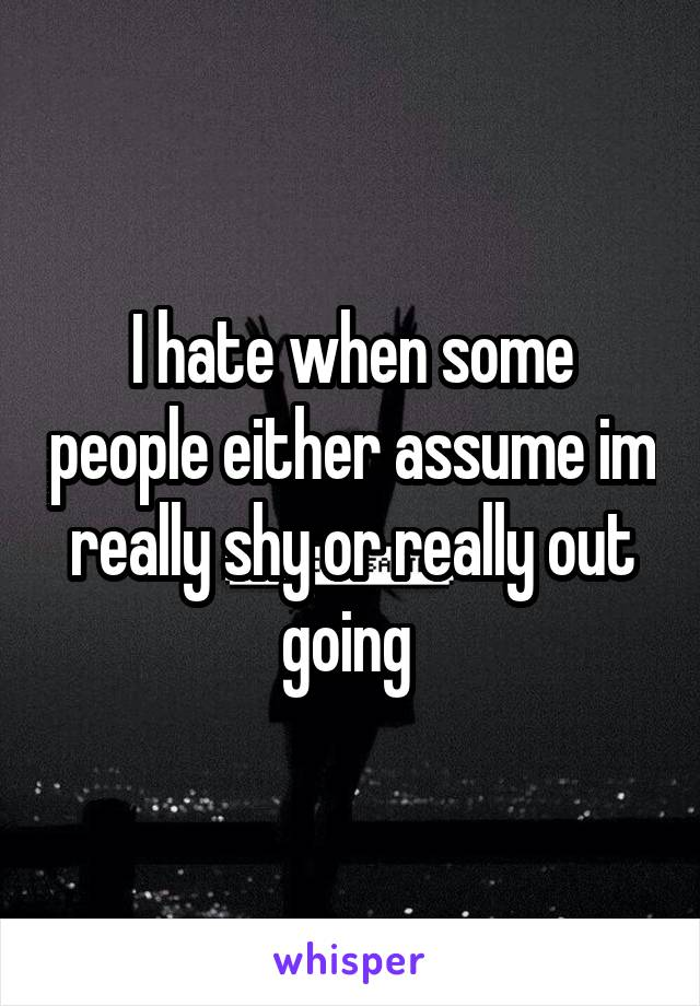 I hate when some people either assume im really shy or really out going