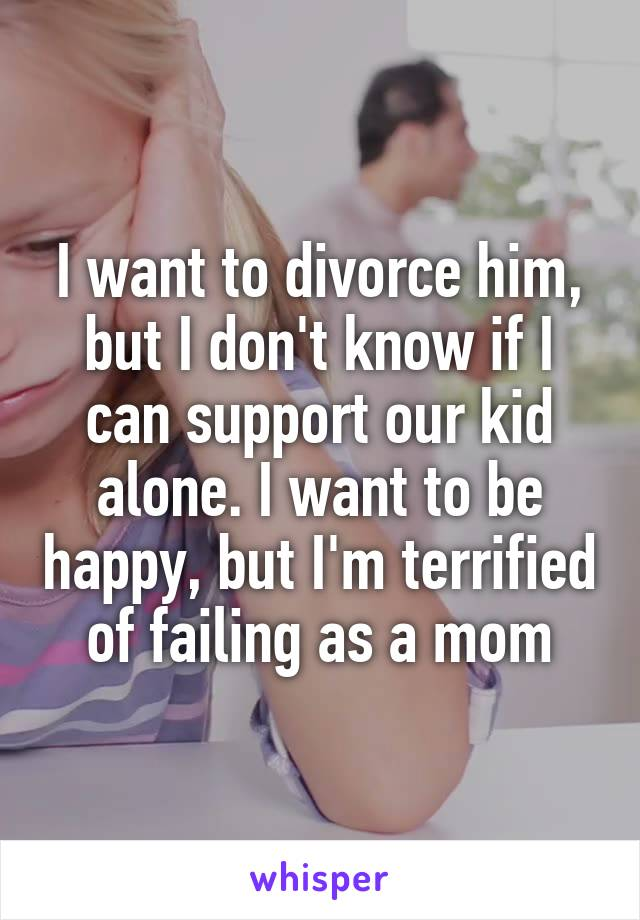 I want to divorce him, but I don't know if I can support our kid alone. I want to be happy, but I'm terrified of failing as a mom