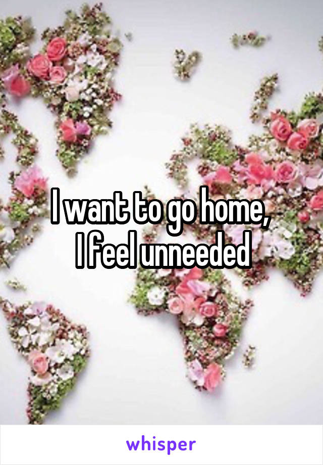 I want to go home,  I feel unneeded