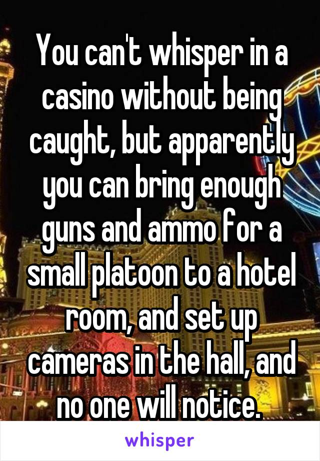 You can't whisper in a casino without being caught, but apparently you can bring enough guns and ammo for a small platoon to a hotel room, and set up cameras in the hall, and no one will notice.