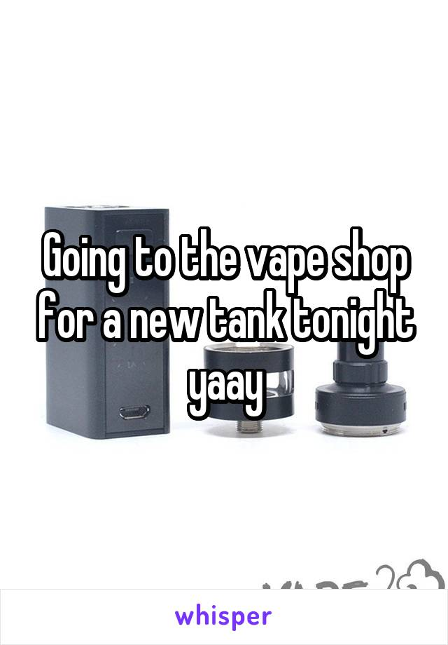 Going to the vape shop for a new tank tonight yaay