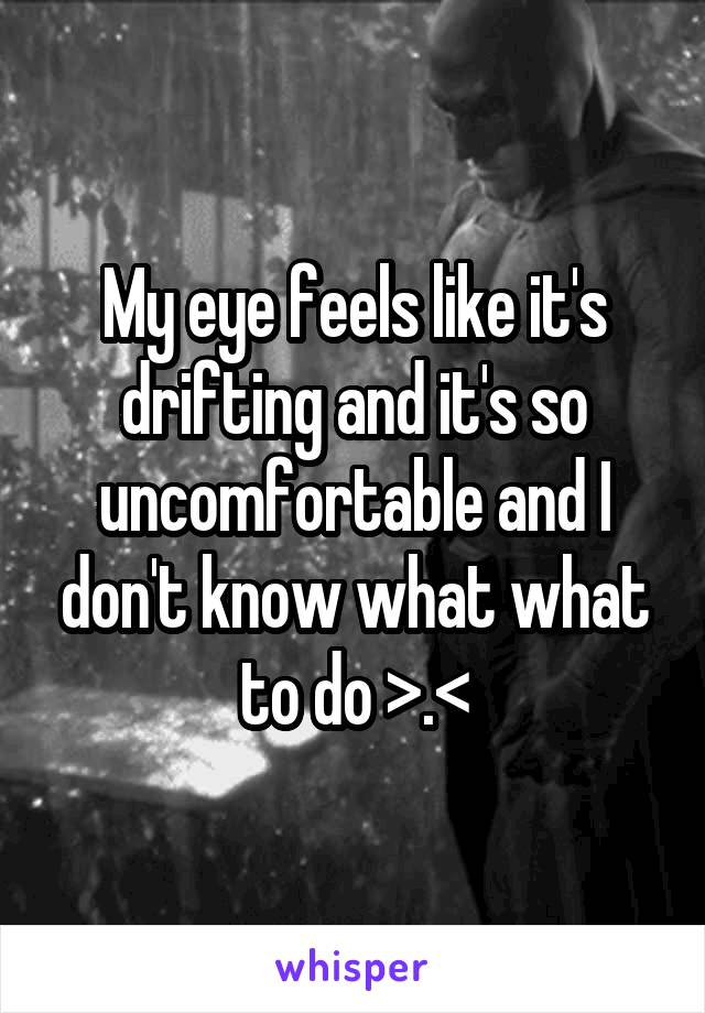 My eye feels like it's drifting and it's so uncomfortable and I don't know what what to do >.<