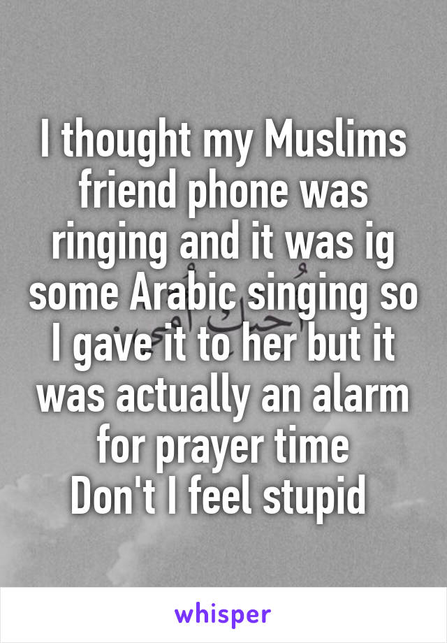I thought my Muslims friend phone was ringing and it was ig some Arabic singing so I gave it to her but it was actually an alarm for prayer time Don't I feel stupid