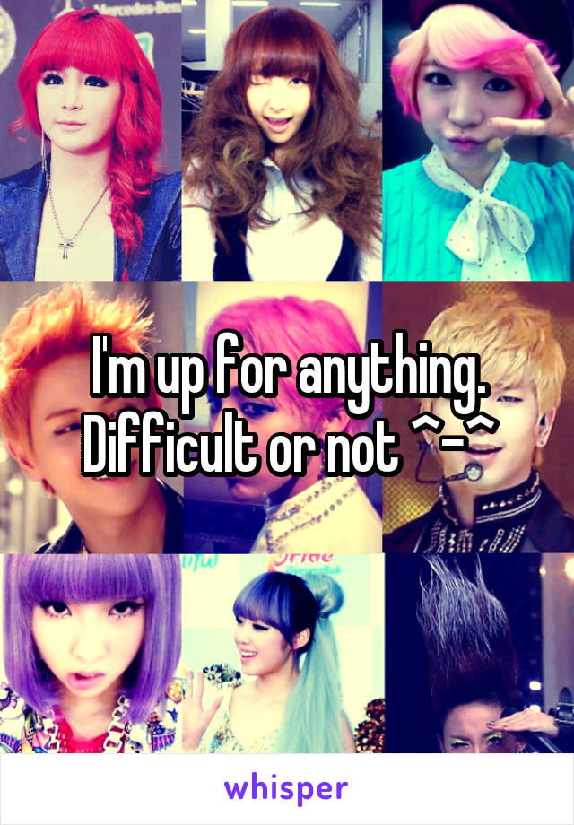 I'm up for anything. Difficult or not ^-^