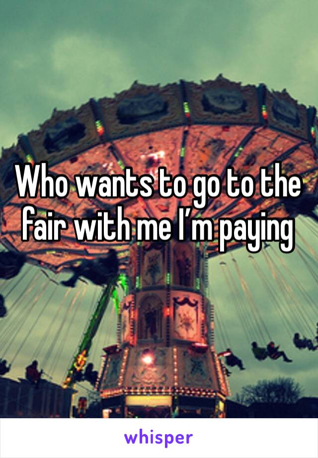 Who wants to go to the fair with me I'm paying