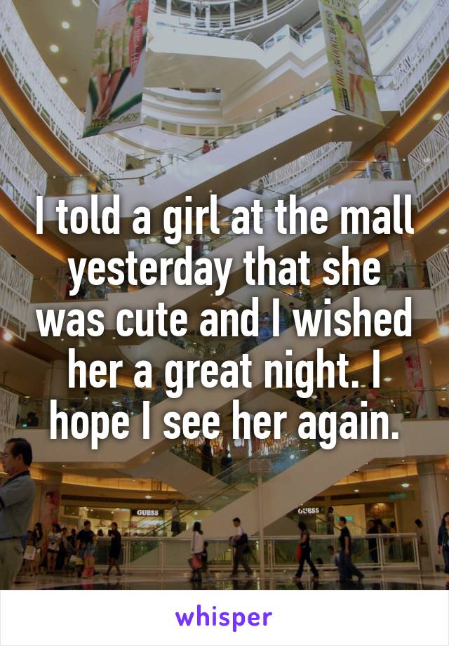 I told a girl at the mall yesterday that she was cute and I wished her a great night. I hope I see her again.