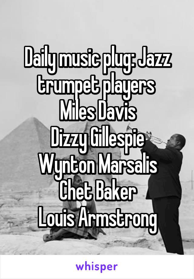 Daily music plug: Jazz trumpet players  Miles Davis Dizzy Gillespie Wynton Marsalis Chet Baker Louis Armstrong