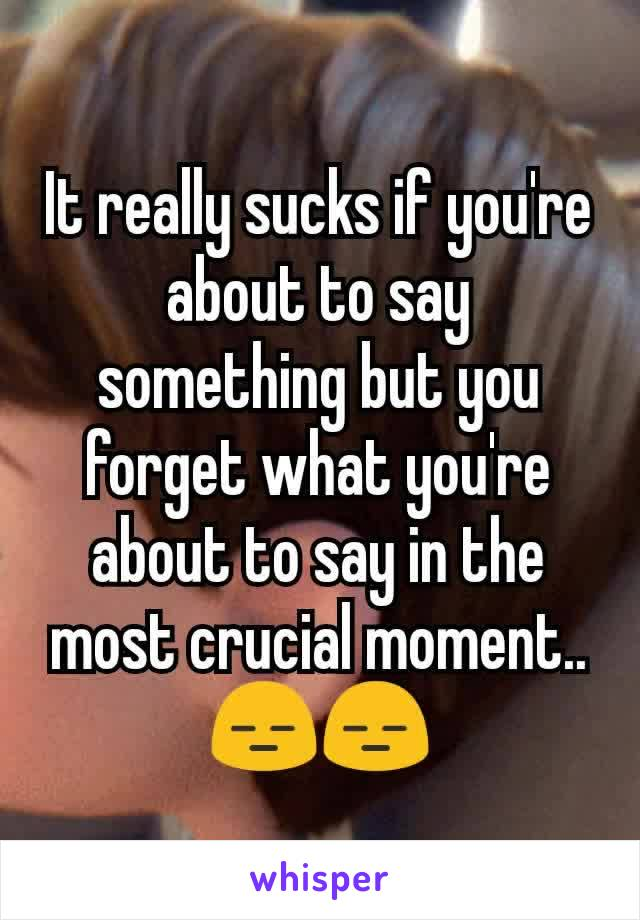 It really sucks if you're about to say something but you forget what you're about to say in the most crucial moment.. 😑😑