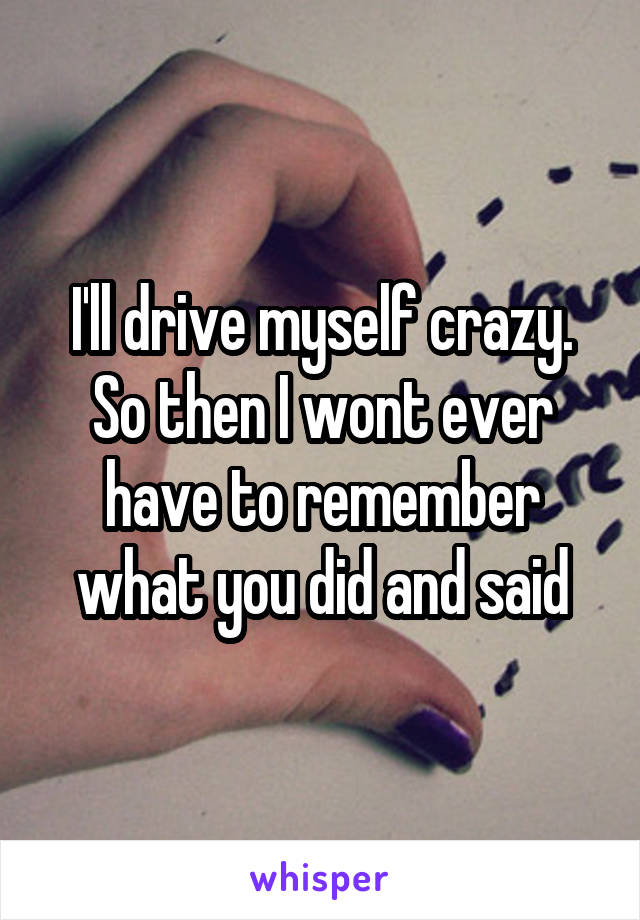 I'll drive myself crazy. So then I wont ever have to remember what you did and said