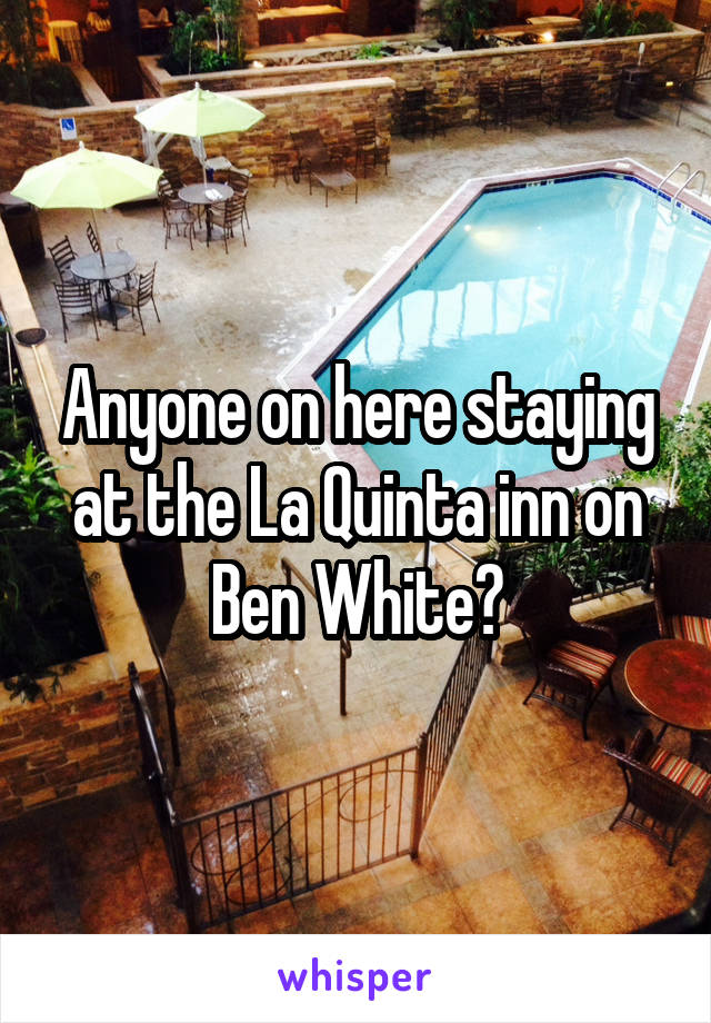 Anyone on here staying at the La Quinta inn on Ben White?