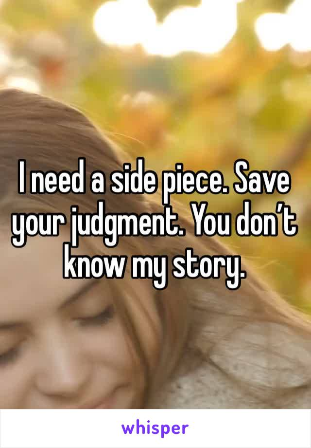 I need a side piece. Save your judgment. You don't know my story.