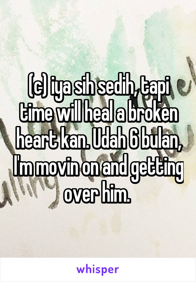 (c) iya sih sedih, tapi time will heal a broken heart kan. Udah 6 bulan, I'm movin on and getting over him.