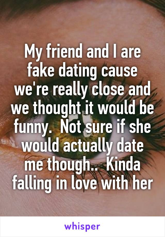 My friend and I are fake dating cause we're really close and we thought it would be funny.  Not sure if she would actually date me though..  Kinda falling in love with her