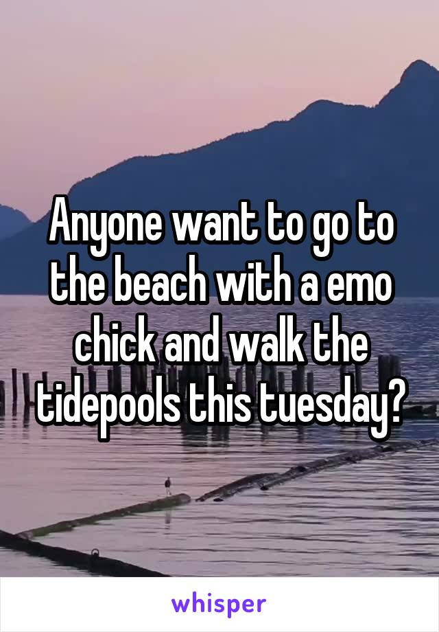 Anyone want to go to the beach with a emo chick and walk the tidepools this tuesday?