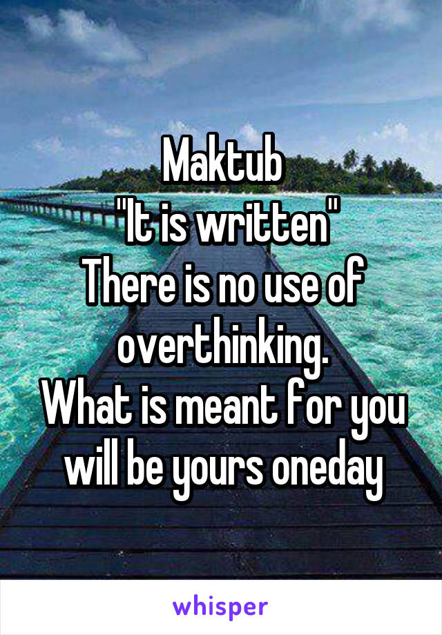 "Maktub  ""It is written"" There is no use of overthinking. What is meant for you will be yours oneday"