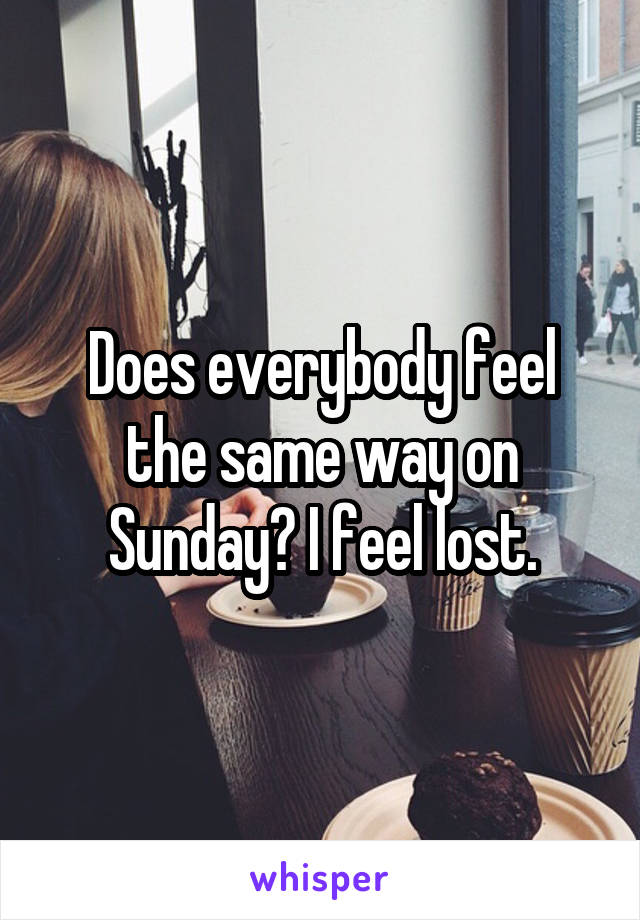 Does everybody feel the same way on Sunday? I feel lost.