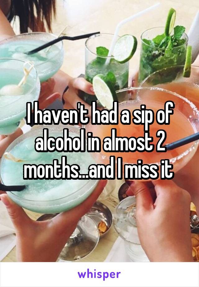 I haven't had a sip of alcohol in almost 2 months...and I miss it