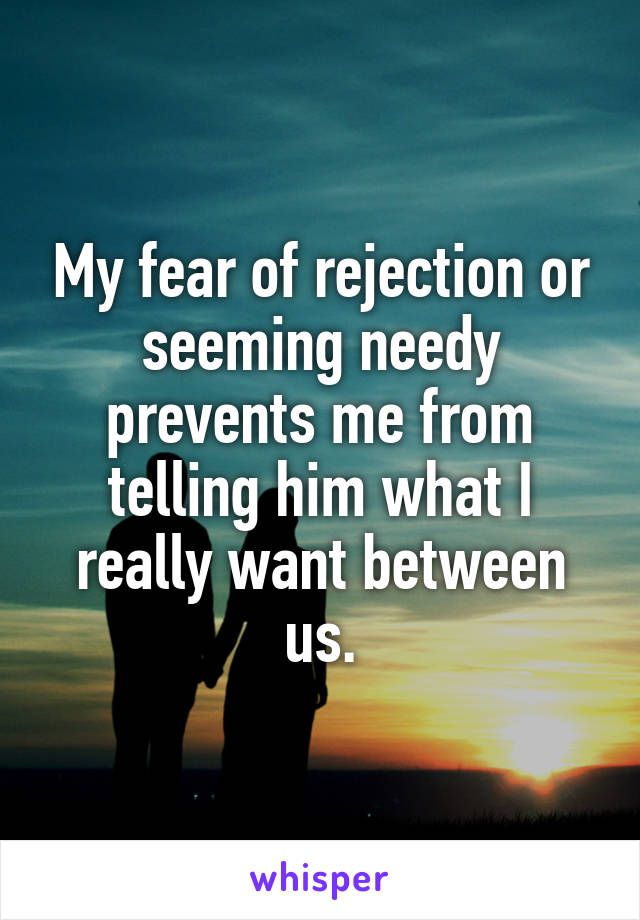 My fear of rejection or seeming needy prevents me from telling him what I really want between us.