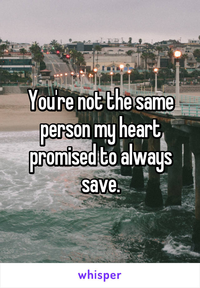 You're not the same person my heart promised to always save.