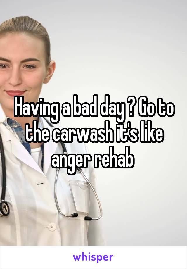 Having a bad day ? Go to the carwash it's like anger rehab