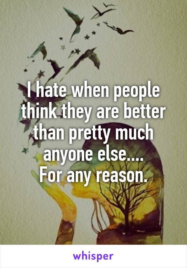 I hate when people think they are better than pretty much anyone else.... For any reason.