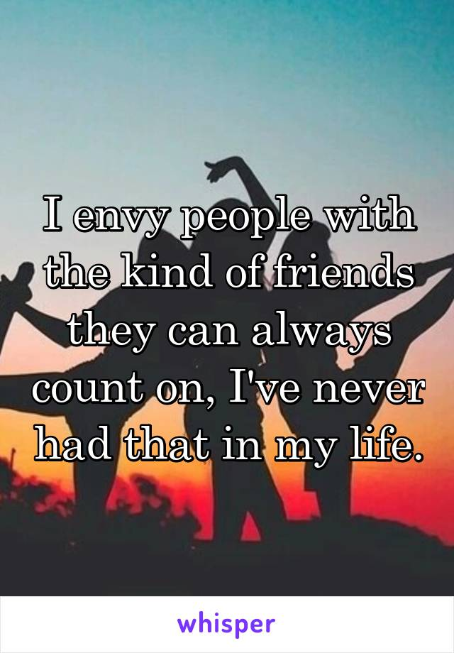 I envy people with the kind of friends they can always count on, I've never had that in my life.