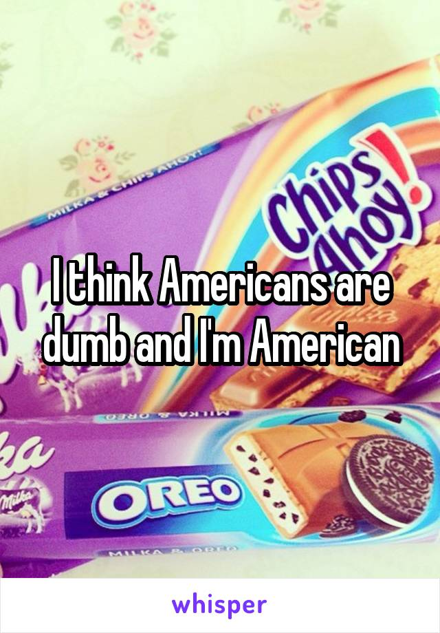 I think Americans are dumb and I'm American