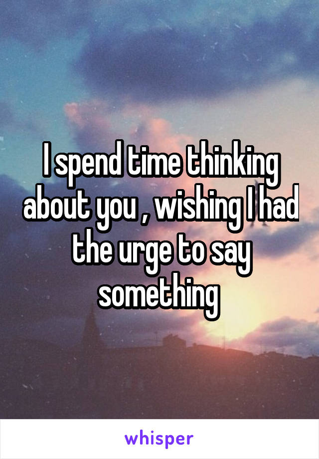I spend time thinking about you , wishing I had the urge to say something