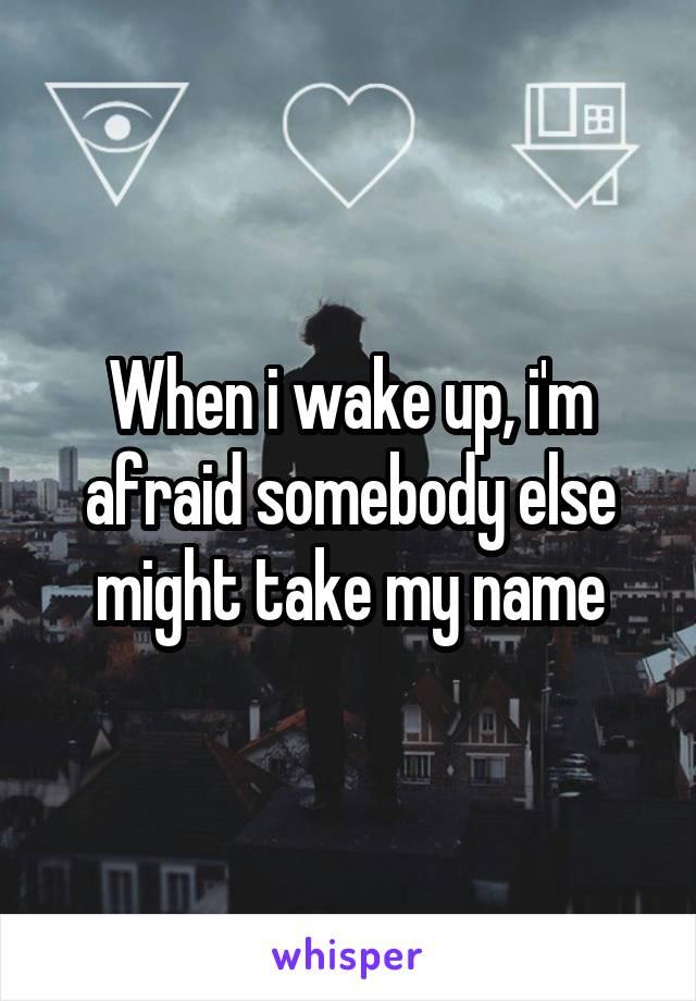 When i wake up, i'm afraid somebody else might take my name