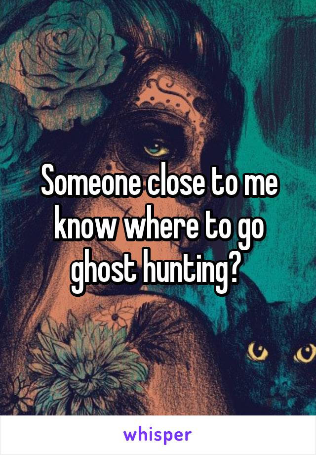 Someone close to me know where to go ghost hunting?