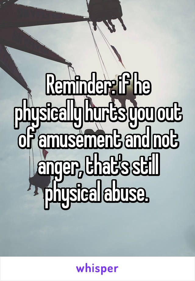 Reminder: if he physically hurts you out of amusement and not anger, that's still physical abuse.