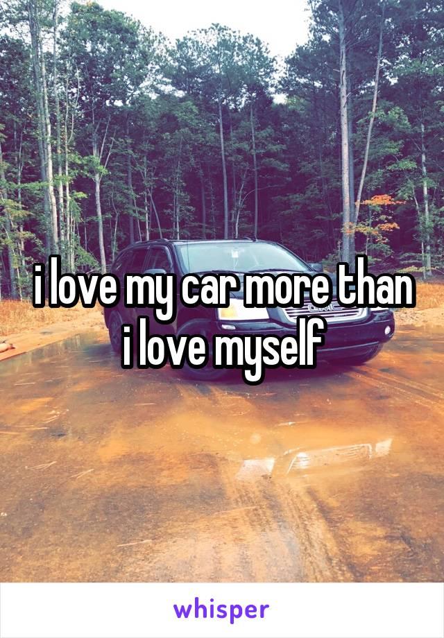 i love my car more than i love myself