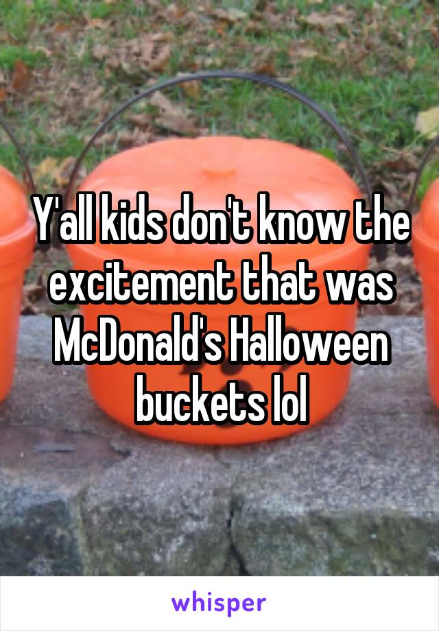 Y'all kids don't know the excitement that was McDonald's Halloween buckets lol