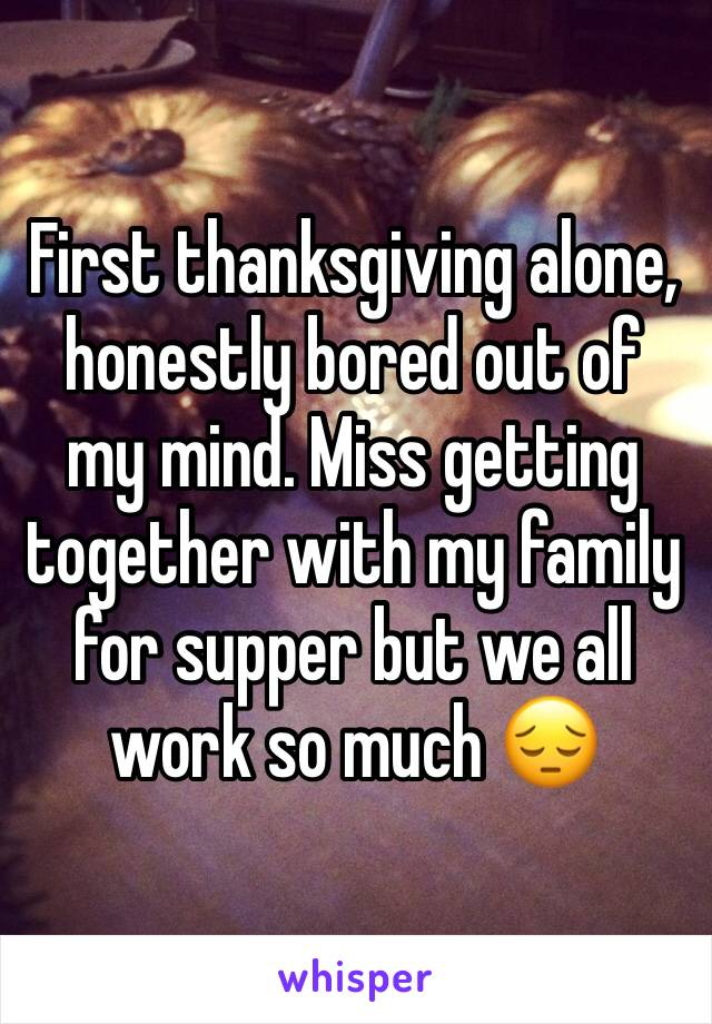 First thanksgiving alone, honestly bored out of my mind. Miss getting together with my family for supper but we all work so much 😔