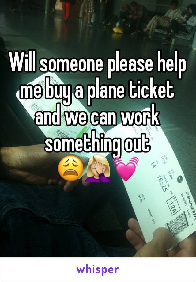 Will someone please help me buy a plane ticket and we can work something out              😩🤦🏼♀️💓