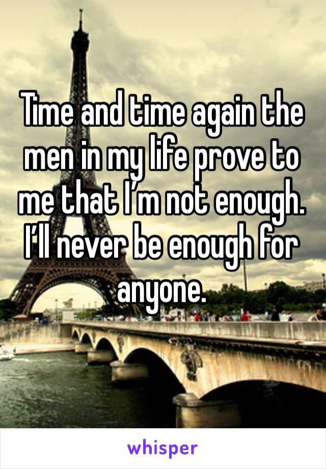 Time and time again the men in my life prove to me that I'm not enough. I'll never be enough for anyone.