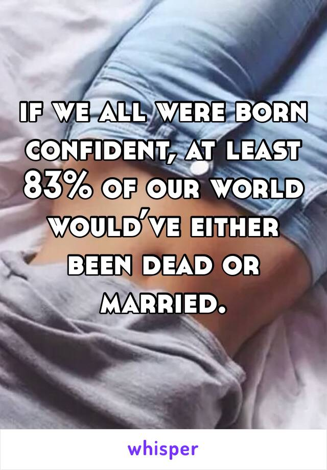if we all were born confident, at least 83% of our world would've either been dead or married.
