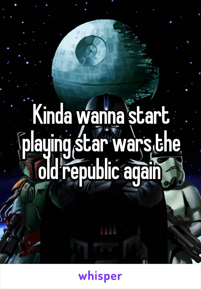 Kinda wanna start playing star wars the old republic again
