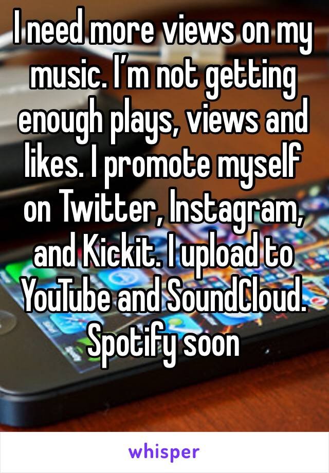 I need more views on my music. I'm not getting enough plays, views and likes. I promote myself on Twitter, Instagram, and Kickit. I upload to YouTube and SoundCloud. Spotify soon