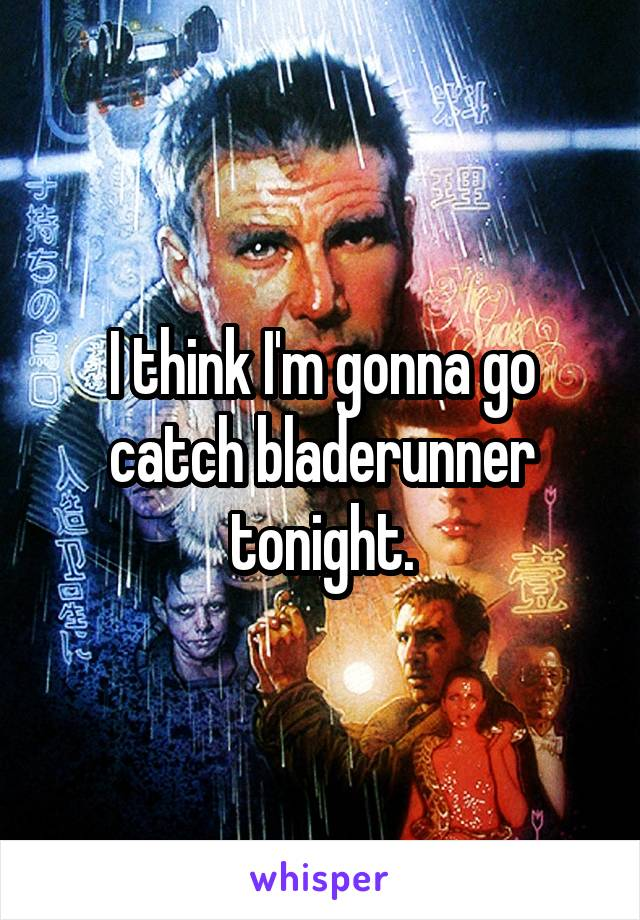 I think I'm gonna go catch bladerunner tonight.