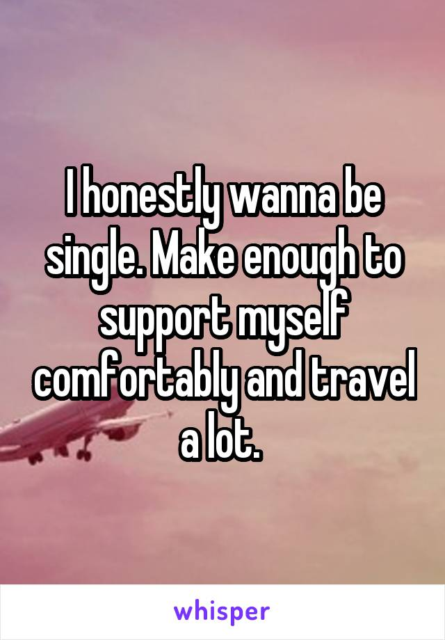 I honestly wanna be single. Make enough to support myself comfortably and travel a lot.