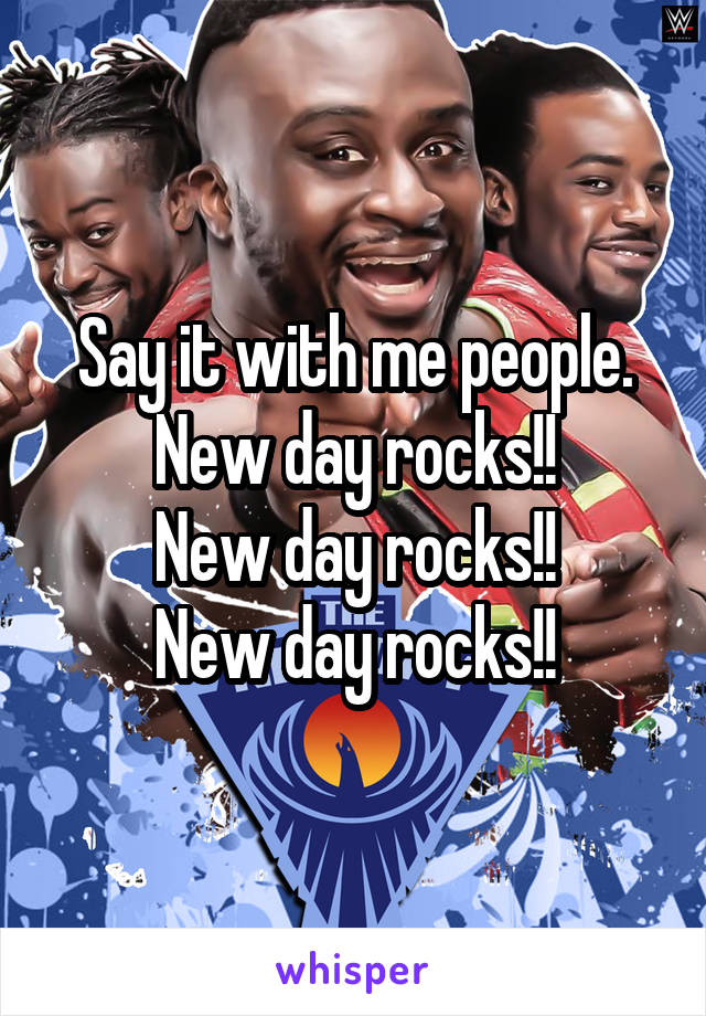 Say it with me people. New day rocks!! New day rocks!! New day rocks!!