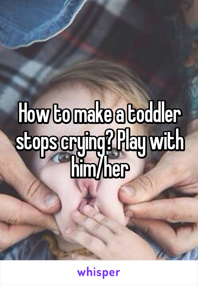 How to make a toddler stops crying? Play with him/her