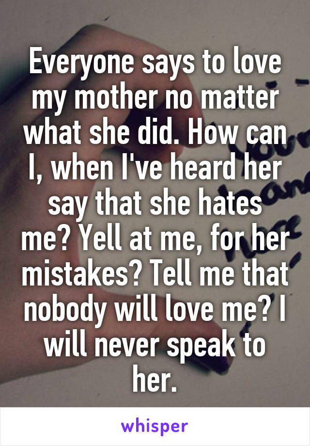 Everyone says to love my mother no matter what she did. How can I, when I've heard her say that she hates me? Yell at me, for her mistakes? Tell me that nobody will love me? I will never speak to her.