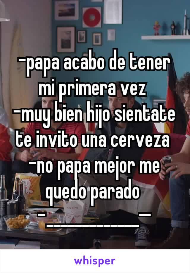 -papa acabo de tener mi primera vez  -muy bien hijo sientate te invito una cerveza  -no papa mejor me quedo parado  -_____________—