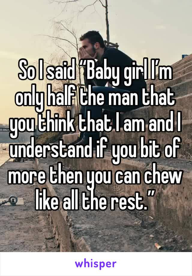 """So I said """"Baby girl I'm only half the man that you think that I am and I understand if you bit of more then you can chew like all the rest."""""""